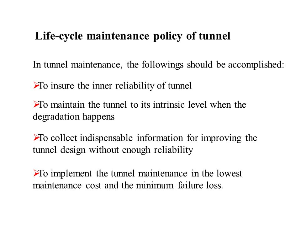 Life-cycle maintenance policy of tunnel In tunnel maintenance, the followings should be accomplished: To insure the inner reliability of tunnel To maintain the tunnel to its intrinsic level when the degradation happens To collect indispensable information for improving the tunnel design without enough reliability To implement the tunnel maintenance in the lowest maintenance cost and the minimum failure loss.