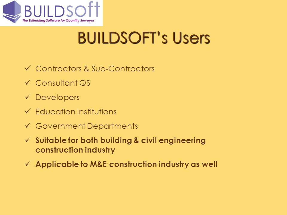 BUILDSOFTs Users Contractors & Sub-Contractors Consultant QS Developers Education Institutions Government Departments Suitable for both building & civ