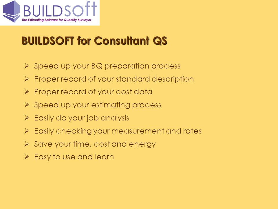 BUILDSOFT for Consultant QS Speed up your BQ preparation process Proper record of your standard description Proper record of your cost data Speed up y