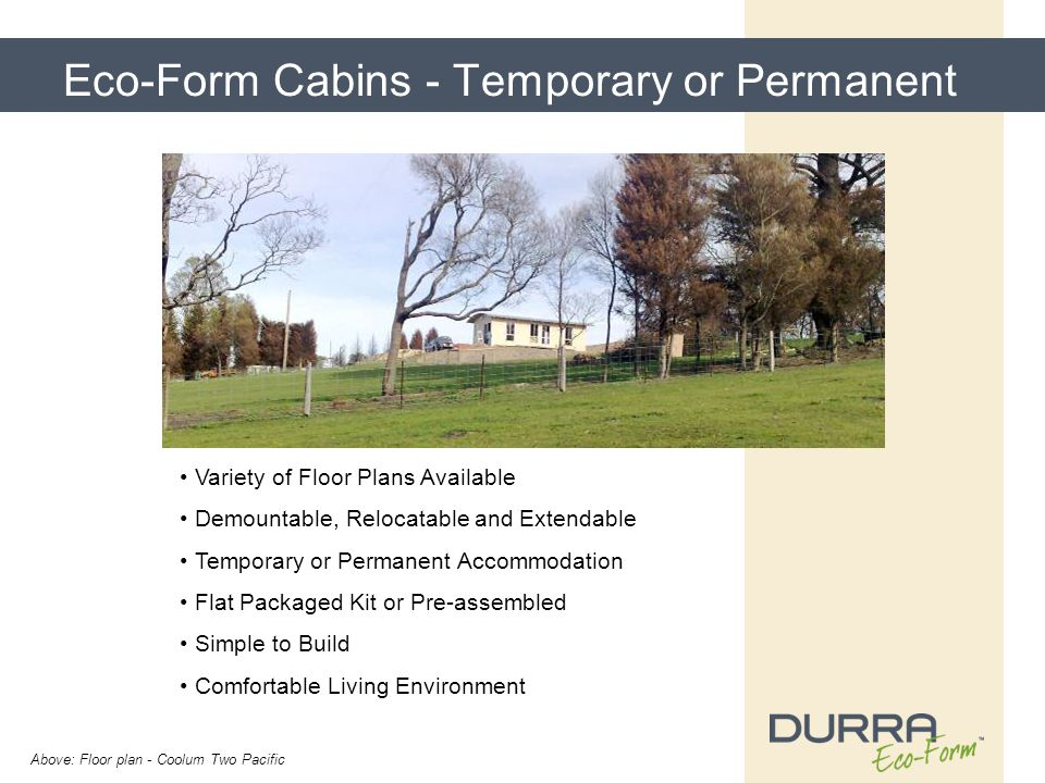 Eco-Form Cabins - Temporary or Permanent Variety of Floor Plans Available Demountable, Relocatable and Extendable Temporary or Permanent Accommodation Flat Packaged Kit or Pre-assembled Simple to Build Comfortable Living Environment Above: Floor plan - Coolum Two Pacific