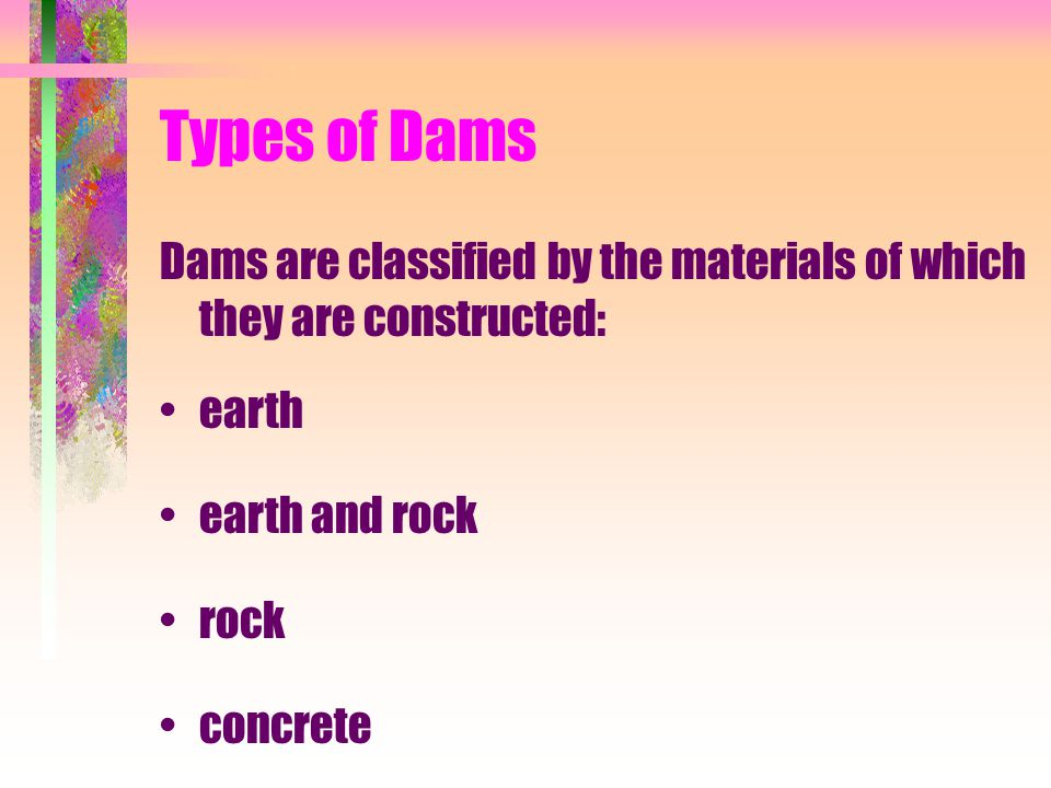 Types of Dams Dams are classified by the materials of which they are constructed: earth earth and rock rock concrete