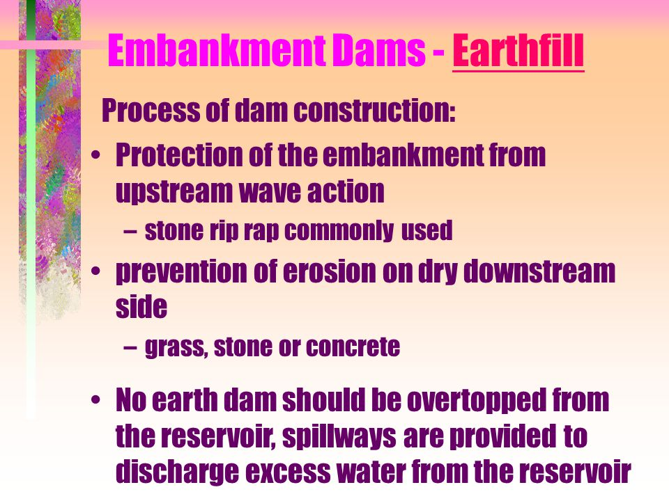 Embankment Dams - Earthfill Process of dam construction: Protection of the embankment from upstream wave action –stone rip rap commonly used preventio