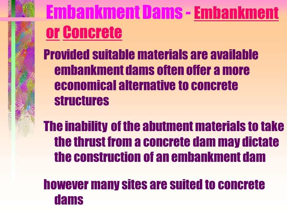 Embankment Dams - Embankment or Concrete Provided suitable materials are available embankment dams often offer a more economical alternative to concre