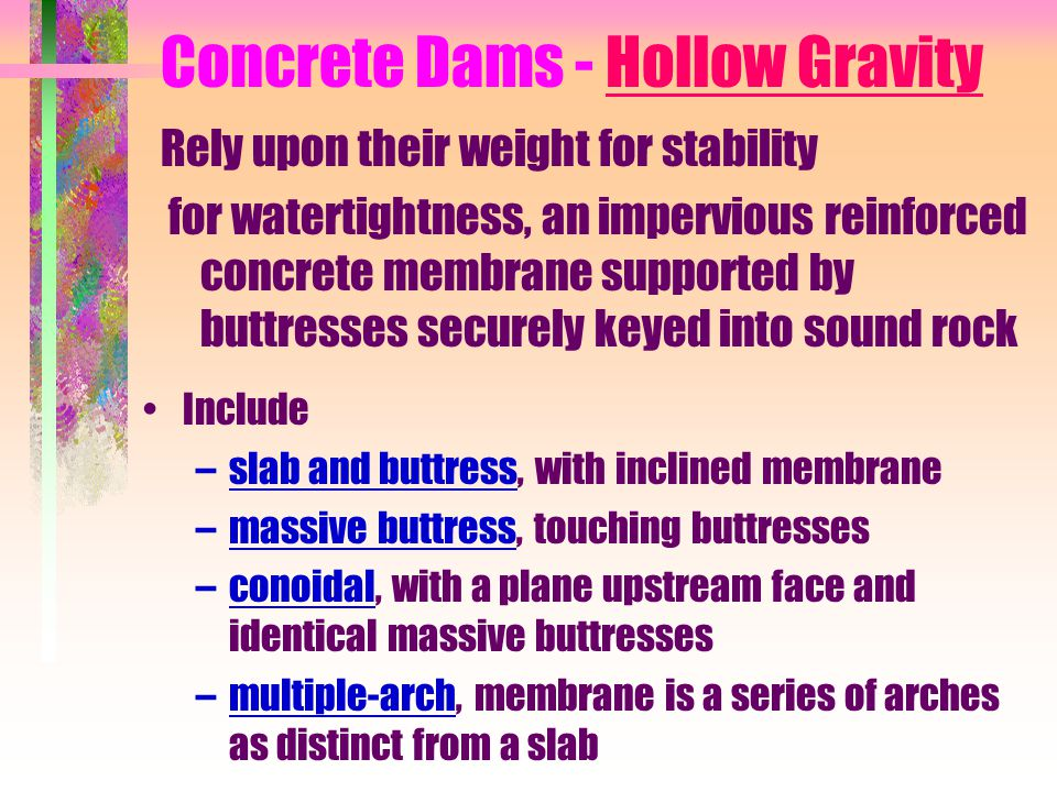 Concrete Dams - Hollow Gravity Rely upon their weight for stability for watertightness, an impervious reinforced concrete membrane supported by buttre