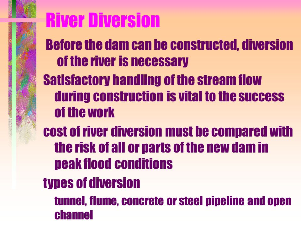 River Diversion Before the dam can be constructed, diversion of the river is necessary Satisfactory handling of the stream flow during construction is