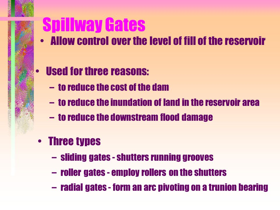 Spillway Gates Allow control over the level of fill of the reservoir Used for three reasons: –to reduce the cost of the dam –to reduce the inundation