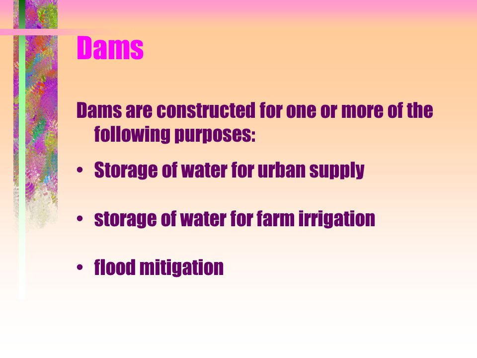 Dams Dams are constructed for one or more of the following purposes: Storage of water for urban supply storage of water for farm irrigation flood miti