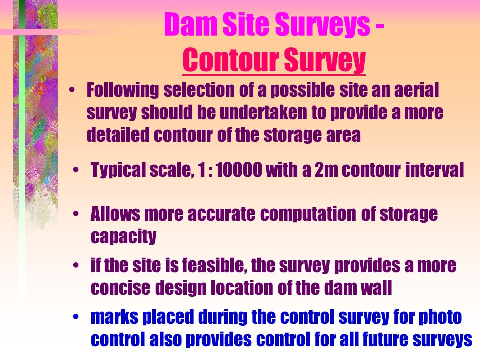 Dam Site Surveys - Contour Survey Following selection of a possible site an aerial survey should be undertaken to provide a more detailed contour of t