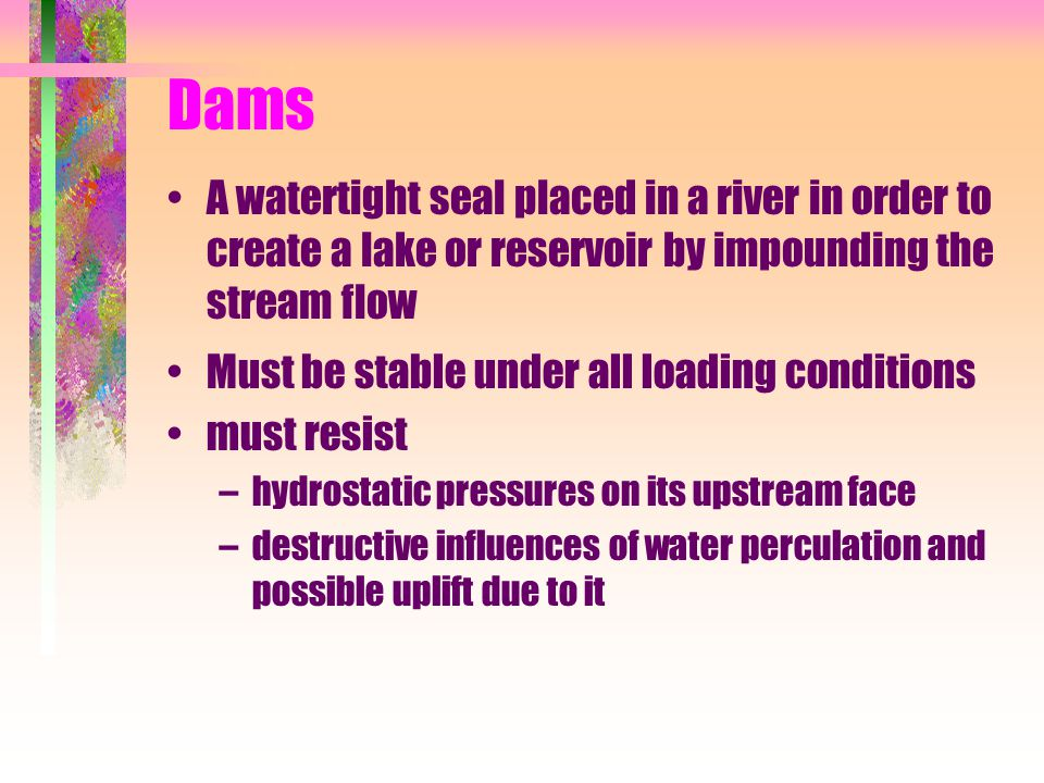 Dams A watertight seal placed in a river in order to create a lake or reservoir by impounding the stream flow Must be stable under all loading conditi