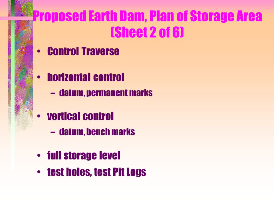 Proposed Earth Dam, Plan of Storage Area (Sheet 2 of 6) Control Traverse horizontal control –datum, permanent marks vertical control –datum, bench mar