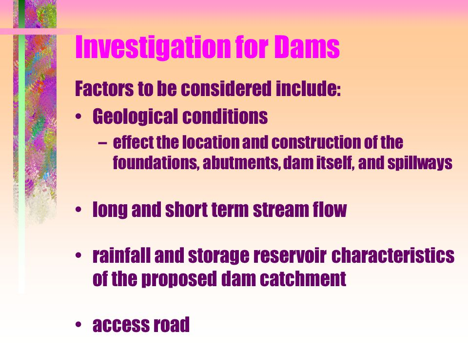 Investigation for Dams Factors to be considered include: Geological conditions –effect the location and construction of the foundations, abutments, da