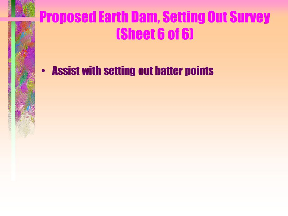 Proposed Earth Dam, Setting Out Survey (Sheet 6 of 6) Assist with setting out batter points