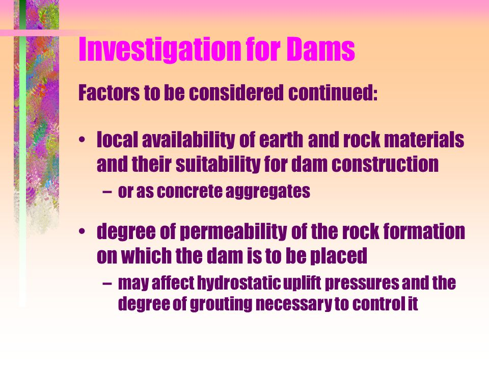Investigation for Dams Factors to be considered continued: local availability of earth and rock materials and their suitability for dam construction –