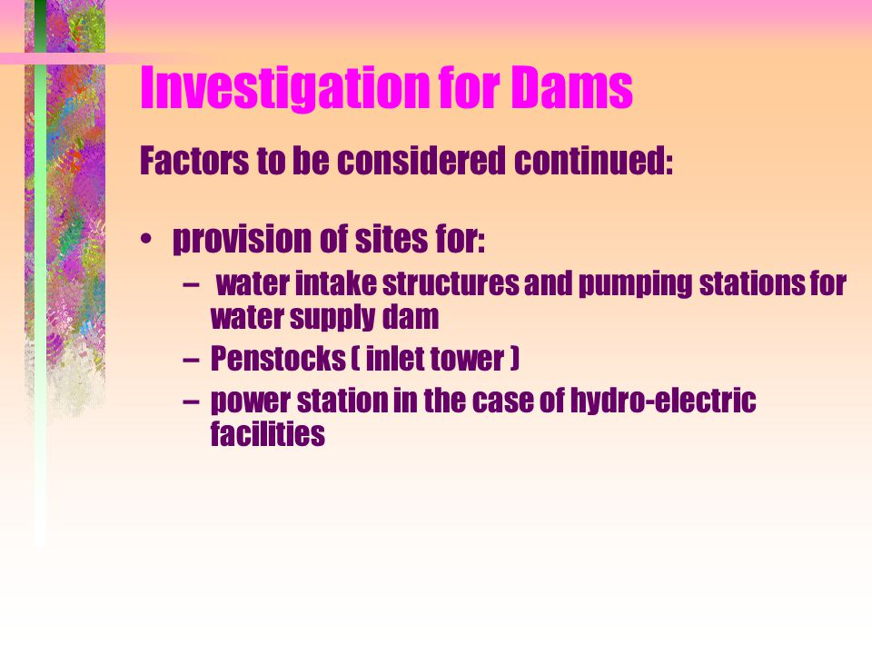 Investigation for Dams Factors to be considered continued: provision of sites for: – water intake structures and pumping stations for water supply dam