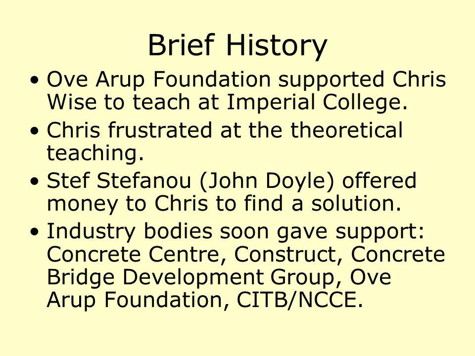 Brief History Ove Arup Foundation supported Chris Wise to teach at Imperial College. Chris frustrated at the theoretical teaching. Stef Stefanou (John