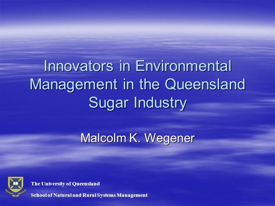 Innovators in Environmental Management in the Queensland Sugar Industry Malcolm K. Wegener School of Natural and Rural Systems Management The Universi