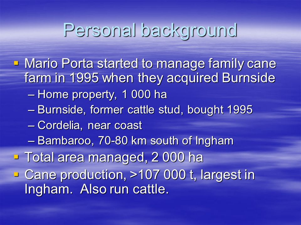 Personal background Mario Porta started to manage family cane farm in 1995 when they acquired Burnside Mario Porta started to manage family cane farm