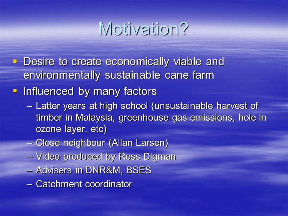 Motivation? Desire to create economically viable and environmentally sustainable cane farm Desire to create economically viable and environmentally su
