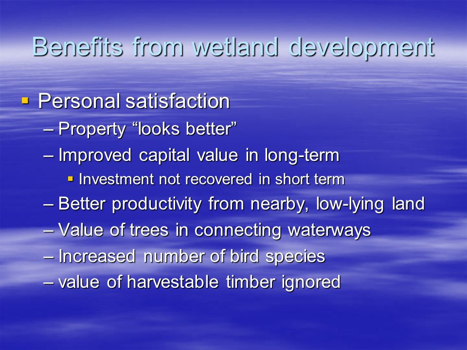 Benefits from wetland development Personal satisfaction Personal satisfaction –Property looks better –Improved capital value in long-term Investment n