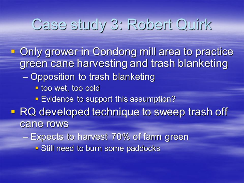 Case study 3: Robert Quirk Only grower in Condong mill area to practice green cane harvesting and trash blanketing Only grower in Condong mill area to