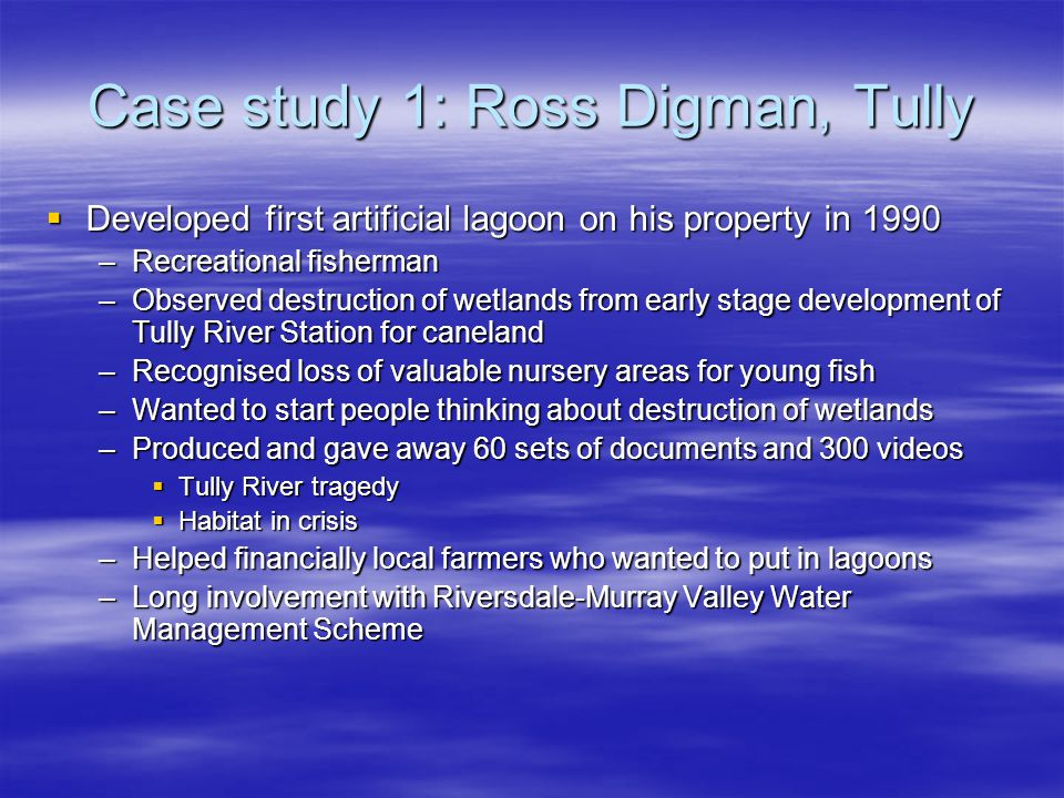Case study 1: Ross Digman, Tully Developed first artificial lagoon on his property in 1990 Developed first artificial lagoon on his property in 1990 –