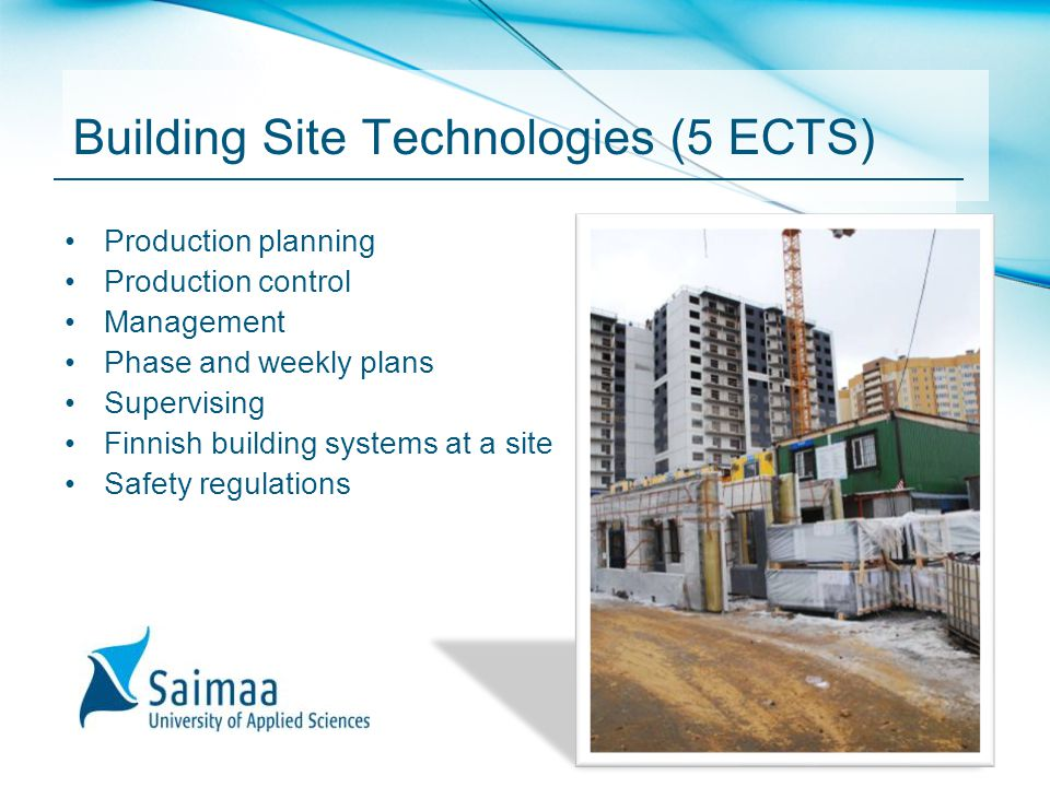 Building Site Technologies (5 ECTS) Production planning Production control Management Phase and weekly plans Supervising Finnish building systems at a