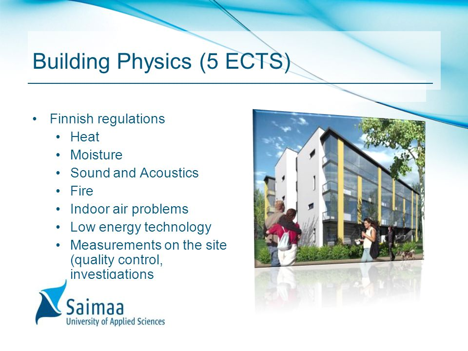 Building Physics (5 ECTS) Finnish regulations Heat Moisture Sound and Acoustics Fire Indoor air problems Low energy technology Measurements on the sit
