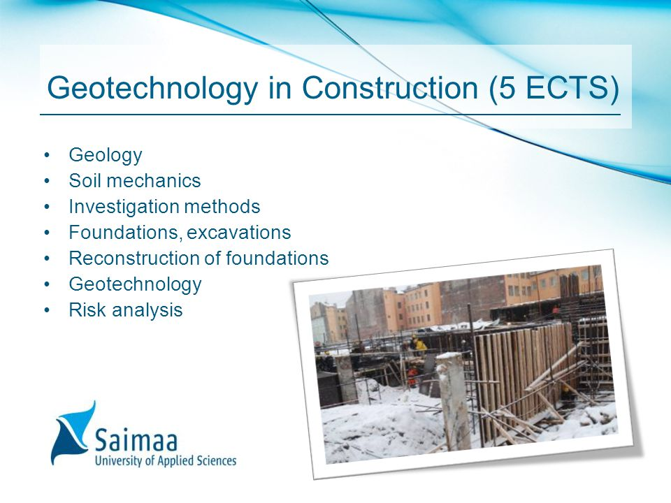 Geotechnology in Construction (5 ECTS) Geology Soil mechanics Investigation methods Foundations, excavations Reconstruction of foundations Geotechnolo