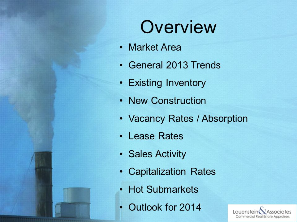 Overview Market Area General 2013 Trends Existing Inventory New Construction Vacancy Rates / Absorption Lease Rates Sales Activity Capitalization Rates Hot Submarkets Outlook for 2014