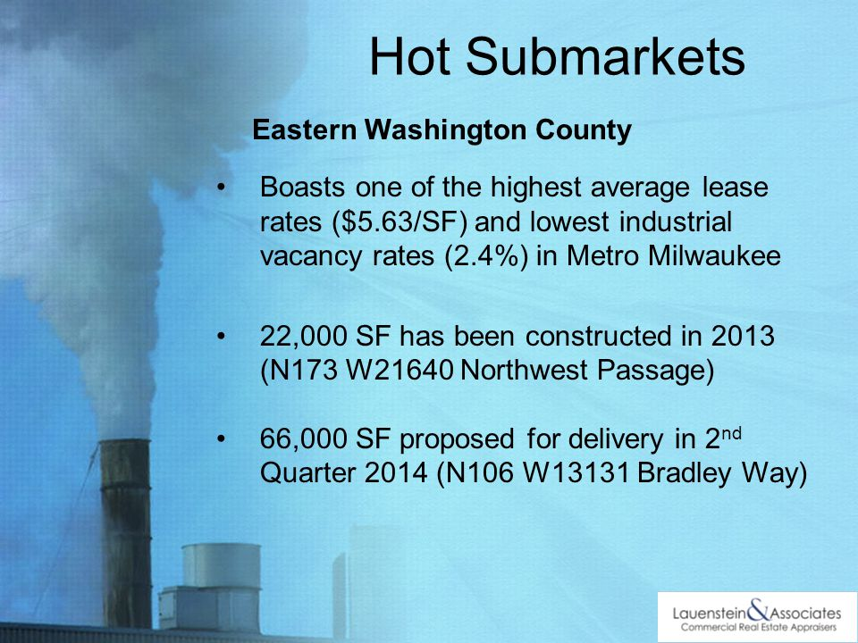 Hot Submarkets Eastern Washington County Boasts one of the highest average lease rates ($5.63/SF) and lowest industrial vacancy rates (2.4%) in Metro Milwaukee 22,000 SF has been constructed in 2013 (N173 W21640 Northwest Passage) 66,000 SF proposed for delivery in 2 nd Quarter 2014 (N106 W13131 Bradley Way)