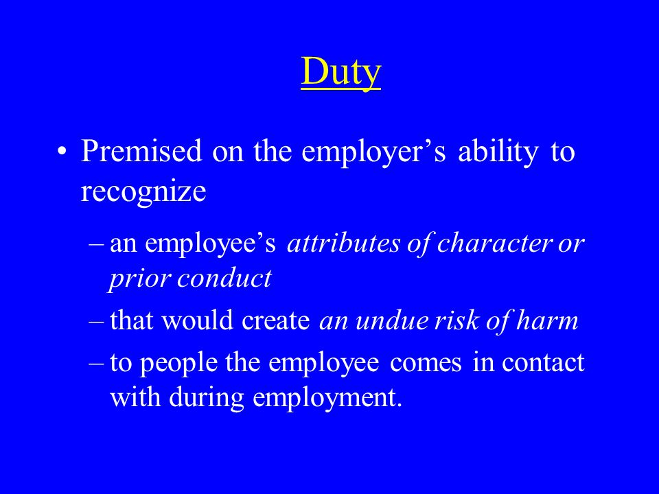 Duty Premised on the employers ability to recognize –an employees attributes of character or prior conduct –that would create an undue risk of harm –to people the employee comes in contact with during employment.