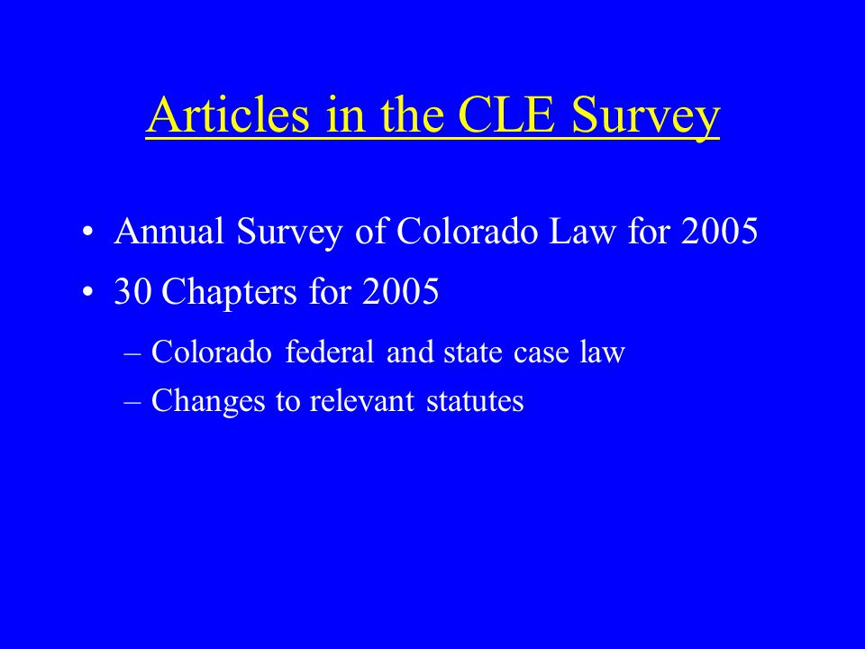 Articles in the CLE Survey Annual Survey of Colorado Law for 2005 30 Chapters for 2005 –Colorado federal and state case law –Changes to relevant statutes