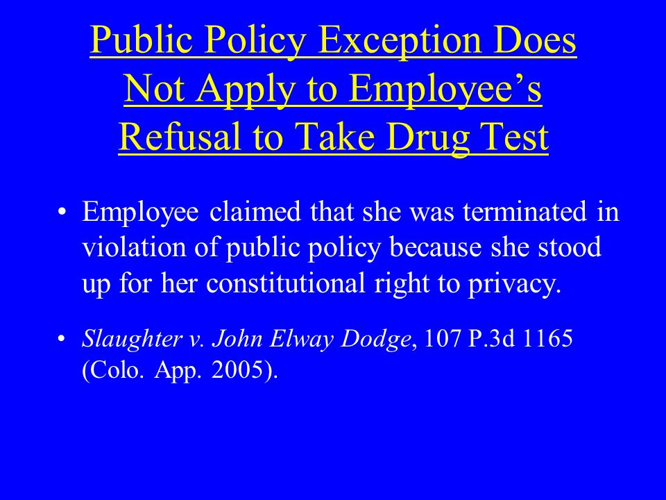 Public Policy Exception Does Not Apply to Employees Refusal to Take Drug Test Employee claimed that she was terminated in violation of public policy because she stood up for her constitutional right to privacy.