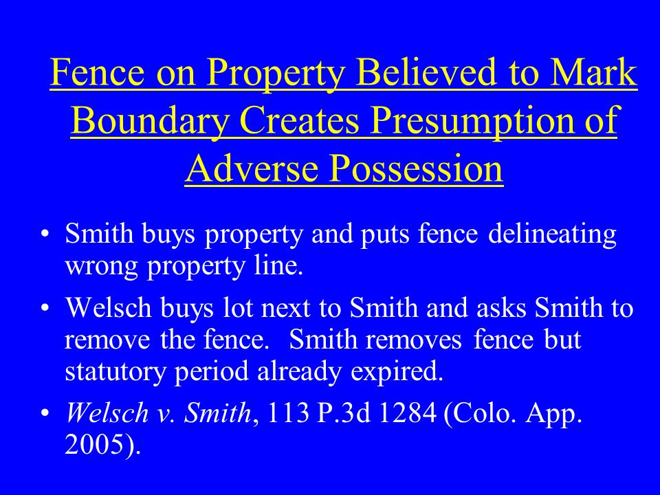 Fence on Property Believed to Mark Boundary Creates Presumption of Adverse Possession Smith buys property and puts fence delineating wrong property line.