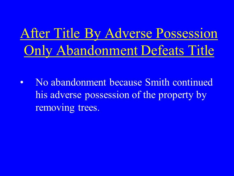 After Title By Adverse Possession Only Abandonment Defeats Title No abandonment because Smith continued his adverse possession of the property by removing trees.