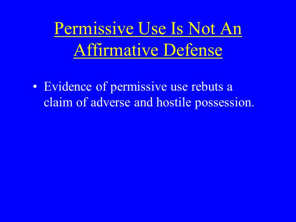 Permissive Use Is Not An Affirmative Defense Evidence of permissive use rebuts a claim of adverse and hostile possession.