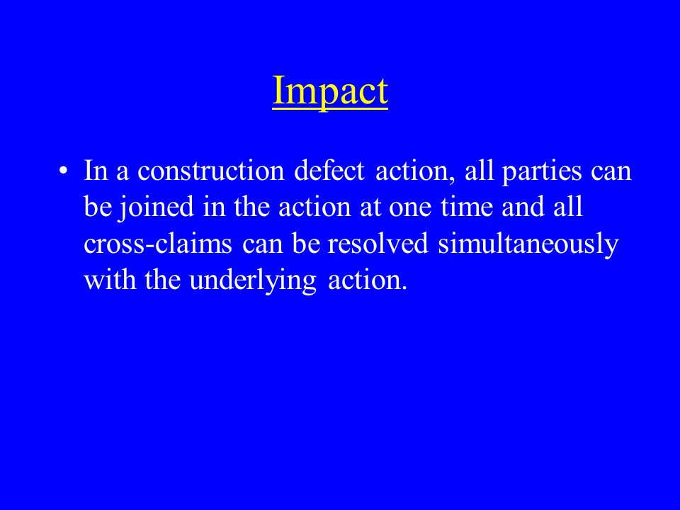 Impact In a construction defect action, all parties can be joined in the action at one time and all cross-claims can be resolved simultaneously with the underlying action.
