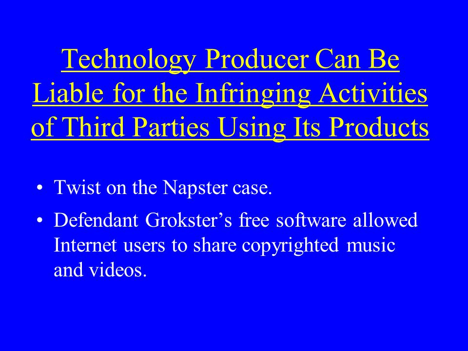 Technology Producer Can Be Liable for the Infringing Activities of Third Parties Using Its Products Twist on the Napster case.