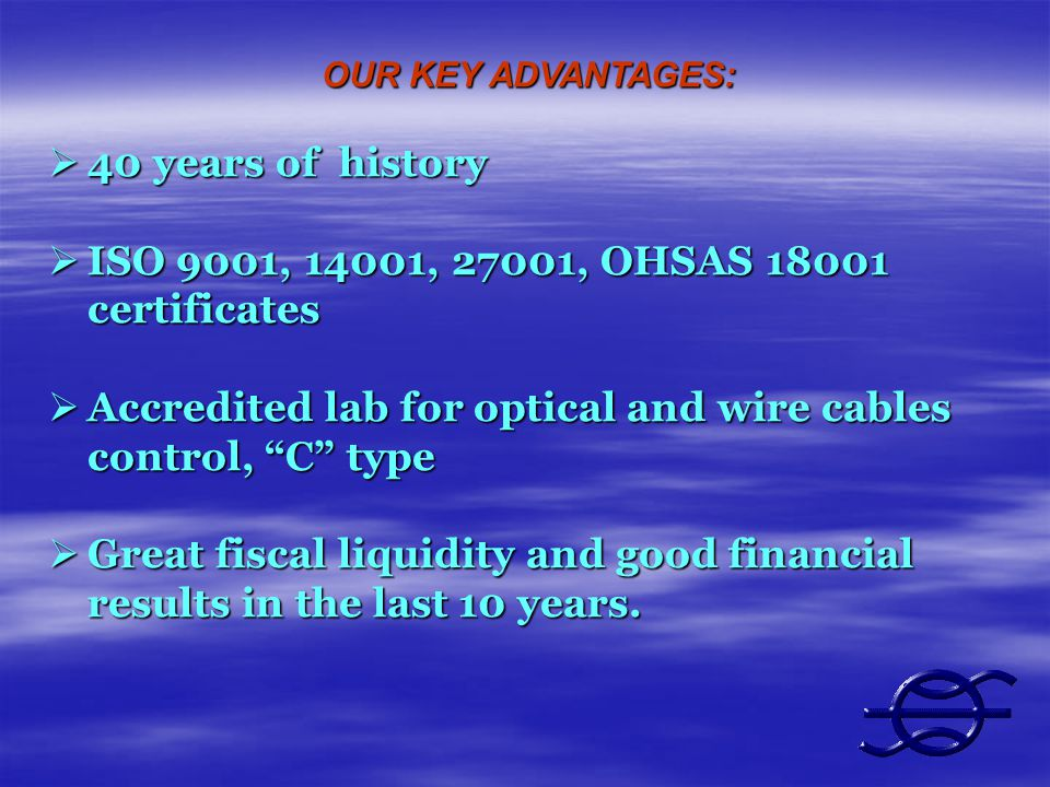 OUR KEY ADVANTAGES: 40 years of history 40 years of history ISO 9001, 14001, 27001, OHSAS 18001 certificates ISO 9001, 14001, 27001, OHSAS 18001 certificates Accredited lab for optical and wire cables control, C type Accredited lab for optical and wire cables control, C type Great fiscal liquidity and good financial results in the last 10 years.