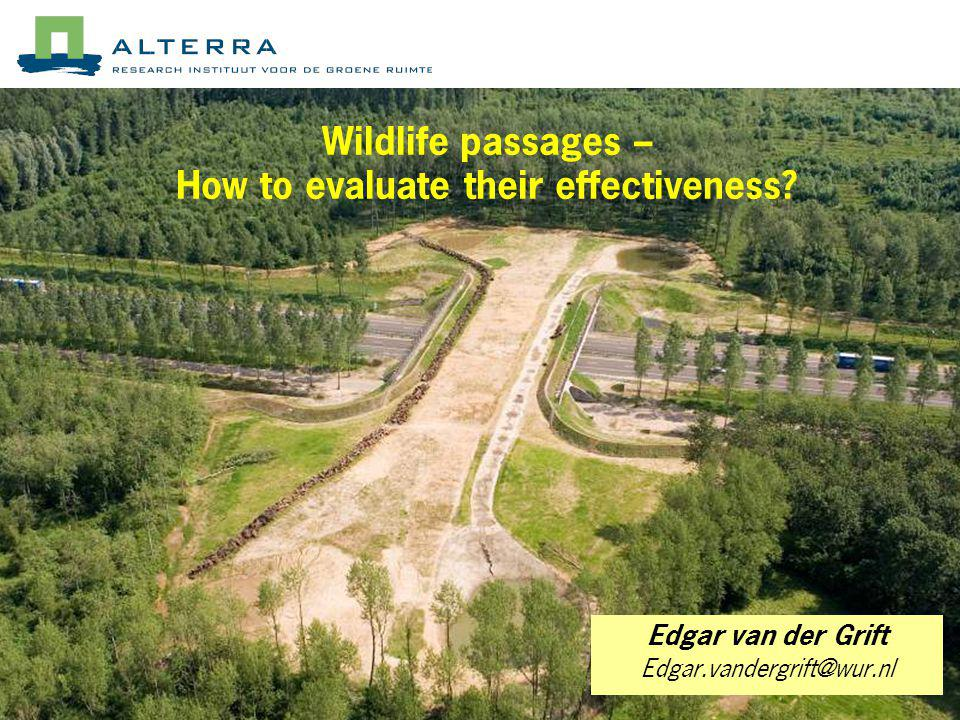 Wildlife passages – How to evaluate their effectiveness? Edgar van der Grift Edgar.vandergrift@wur.nl