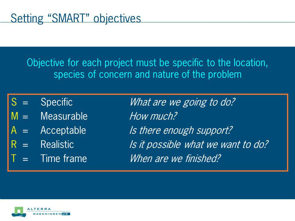 Setting SMART objectives S=SpecificWhat are we going to do? M=MeasurableHow much? A=AcceptableIs there enough support? R=RealisticIs it possible what