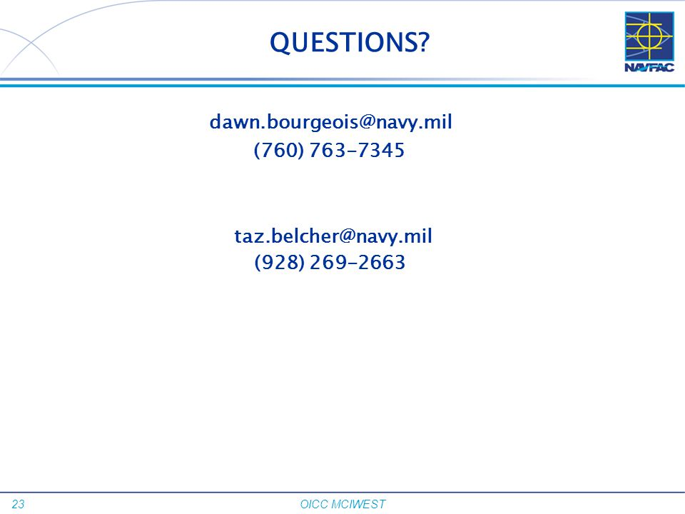 23 OICC MCIWEST QUESTIONS? dawn.bourgeois@navy.mil (760) 763-7345 taz.belcher@navy.mil (928) 269-2663