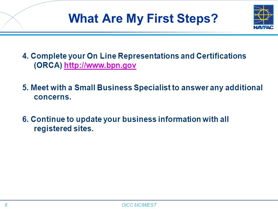 6 OICC MCIWEST What Are My First Steps? 4. Complete your On Line Representations and Certifications (ORCA) http://www.bpn.govhttp://www.bpn.gov 5. Mee