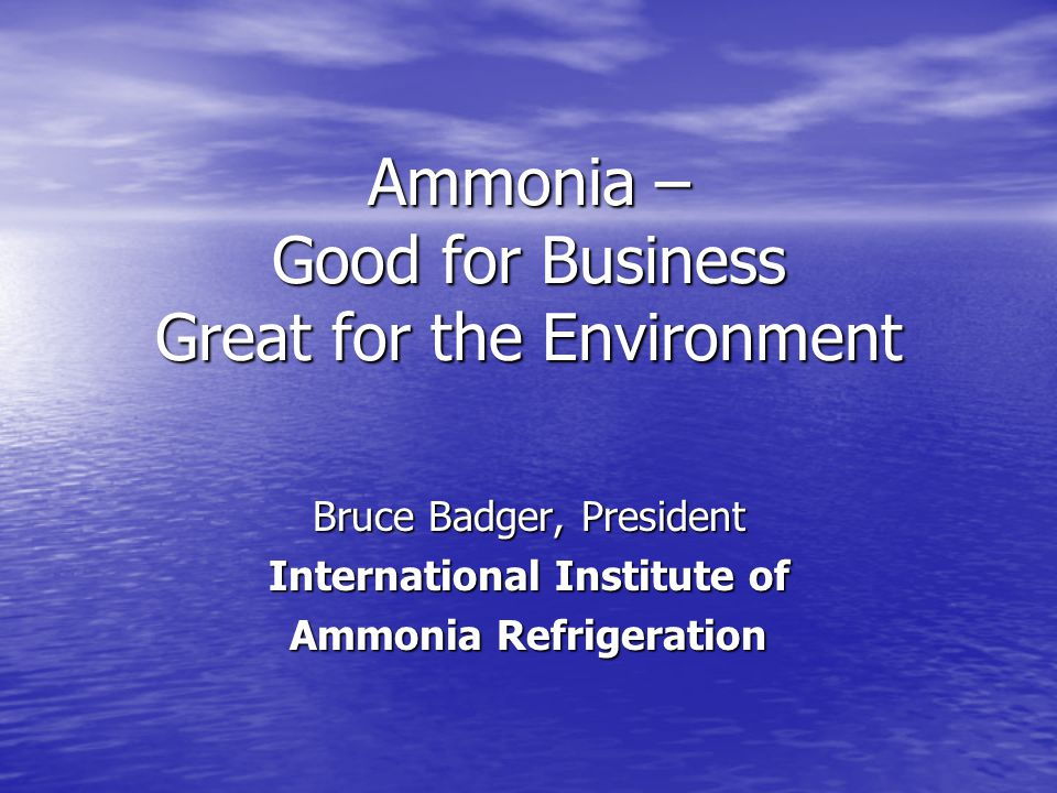 Ammonia – Good for Business Great for the Environment Bruce Badger, President International Institute of Ammonia Refrigeration