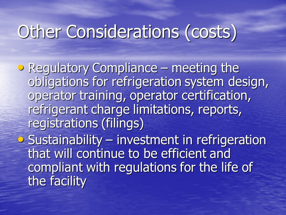 Other Considerations (costs) Regulatory Compliance – meeting the obligations for refrigeration system design, operator training, operator certification, refrigerant charge limitations, reports, registrations (filings) Regulatory Compliance – meeting the obligations for refrigeration system design, operator training, operator certification, refrigerant charge limitations, reports, registrations (filings) Sustainability – investment in refrigeration that will continue to be efficient and compliant with regulations for the life of the facility Sustainability – investment in refrigeration that will continue to be efficient and compliant with regulations for the life of the facility