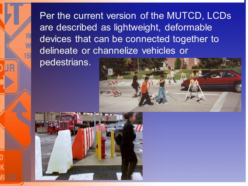 Per the current version of the MUTCD, LCDs are described as lightweight, deformable devices that can be connected together to delineate or channelize