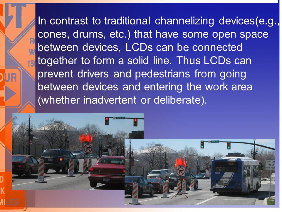 In contrast to traditional channelizing devices(e.g., cones, drums, etc.) that have some open space between devices, LCDs can be connected together to