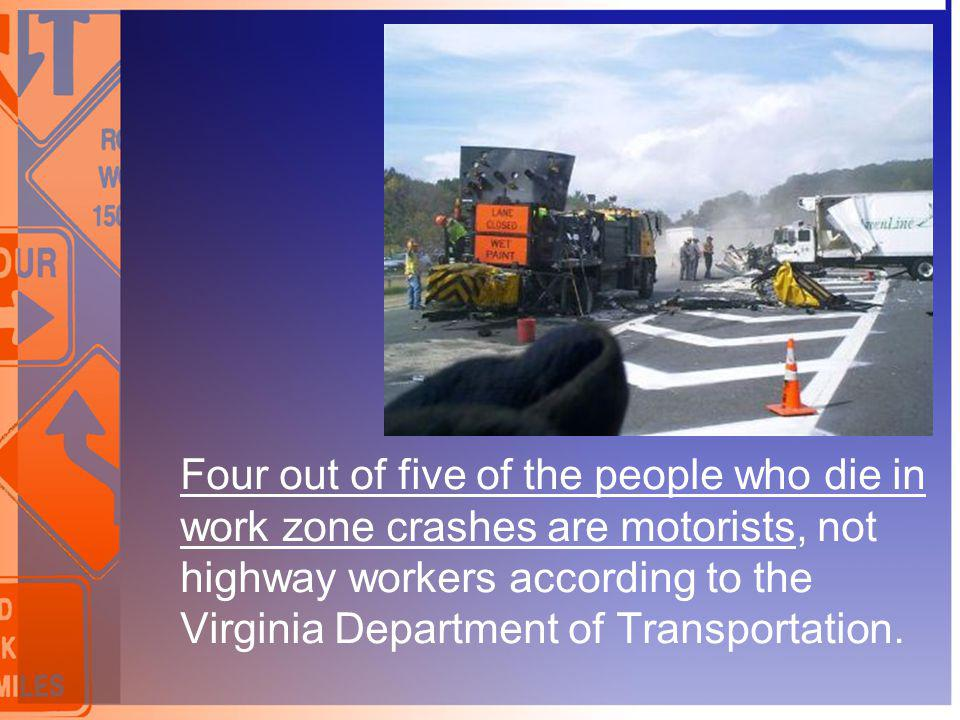 Four out of five of the people who die in work zone crashes are motorists, not highway workers according to the Virginia Department of Transportation.