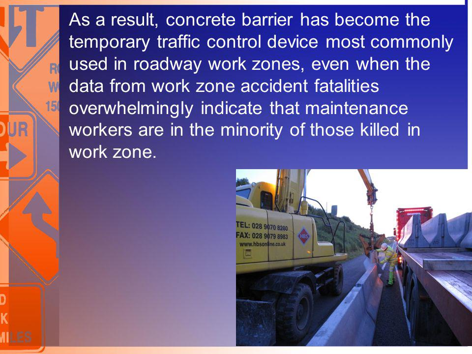 As a result, concrete barrier has become the temporary traffic control device most commonly used in roadway work zones, even when the data from work z
