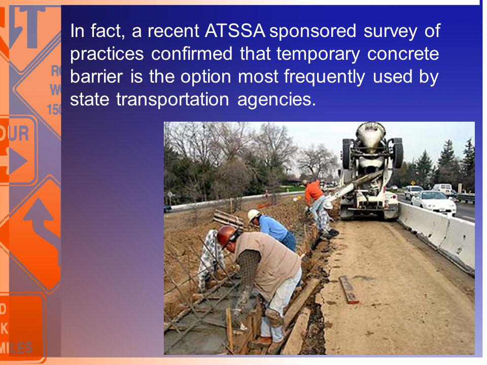 In fact, a recent ATSSA sponsored survey of practices confirmed that temporary concrete barrier is the option most frequently used by state transporta